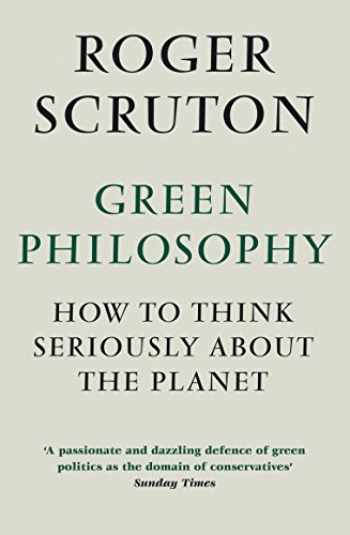 9781848872028-184887202X-Green Philosophy: How to think seriously about the planet [Jan 01, 2013] Scruton, Roger