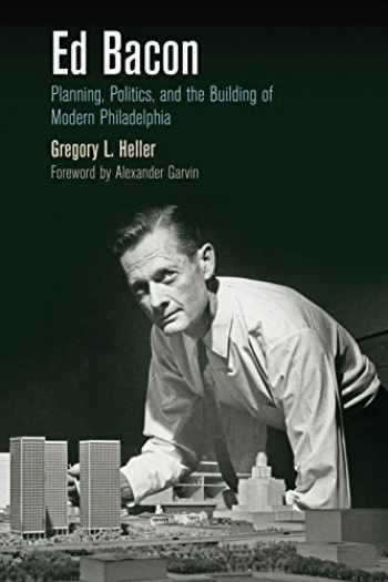 9780812223590-0812223594-Ed Bacon: Planning, Politics, and the Building of Modern Philadelphia (The City in the Twenty-First Century)