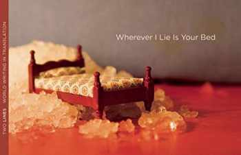 9781931883160-1931883165-Wherever I Lie Is Your Bed (Two Lines World Writing in Translation)