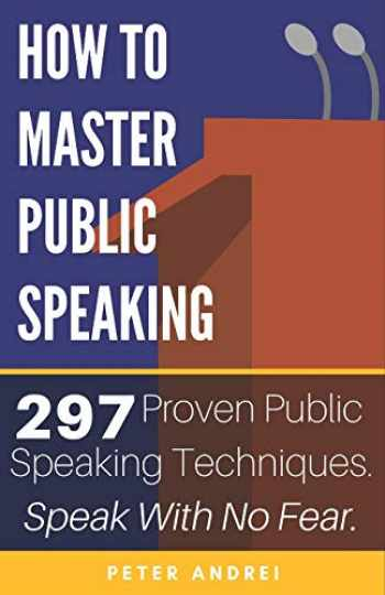 9781695239623-1695239628-How to Master Public Speaking: Gain public speaking confidence, defeat public speaking anxiety, and learn 297 tips to public speaking. Master the art of public speaking, communication, and rhetoric.