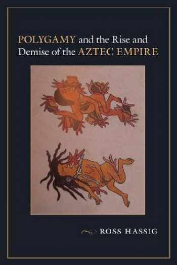 9780826357120-0826357121-Polygamy and the Rise and Demise of the Aztec Empire