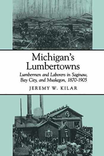 9780814320730-0814320732-Michigan's Lumbertowns: Lumbermen and Laborers in Saginaw, Bay City, and Muskegon, 1870-1905 (Great Lakes Books Series)