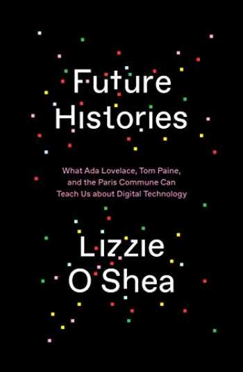 9781788734301-1788734300-Future Histories: What Ada Lovelace, Tom Paine, and the Paris Commune Can Teach Us About Digital Technology