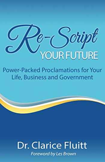 9781094882260-1094882267-Re-Script Your Future: Power-Packed Proclamations for Your Life, Business and Government