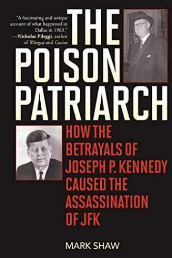 9781510704190-1510704191-The Poison Patriarch: How the Betrayals of Joseph P. Kennedy Caused the Assassination of JFK