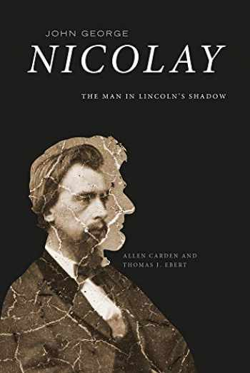 9781621904977-1621904970-John George Nicolay: The Man in Lincoln's Shadow