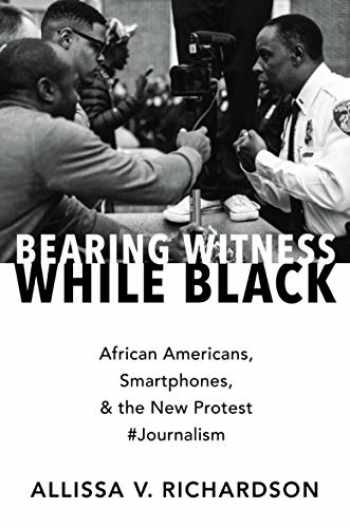 9780190935535-0190935537-Bearing Witness While Black: African Americans, Smartphones, and the New Protest #Journalism
