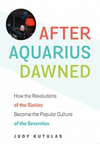 9781469632919-1469632918-After Aquarius Dawned: How the Revolutions of the Sixties Became the Popular Culture of the Seventies
