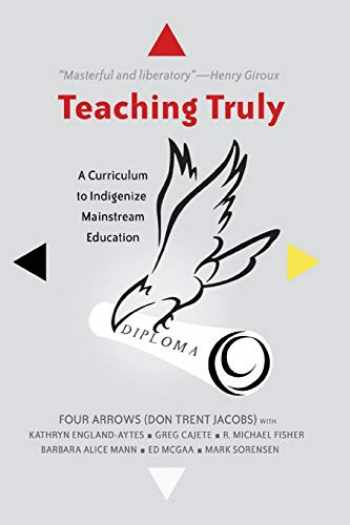 9781433122484-1433122480-Teaching Truly: A Curriculum to Indigenize Mainstream Education (Critical Praxis and Curriculum Guides)