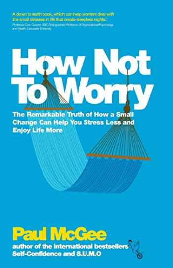 9780857082862-0857082868-How Not To Worry: The Remarkable Truth of How a Small Change Can Help You Stress Less and Enjoy Life More