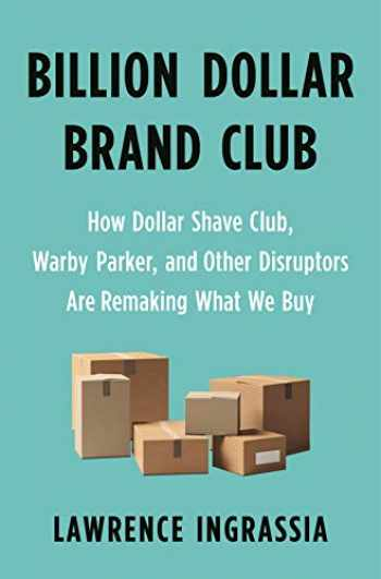 9781250313065-1250313066-Billion Dollar Brand Club: How Dollar Shave Club, Warby Parker, and Other Disruptors Are Remaking What We Buy