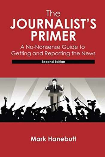9781524963460-1524963461-The Journalist's Primer: A No-Nonsense Guide to Getting and Reporting the News