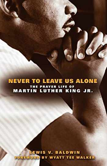 9780800697440-0800697448-Never to Leave Us Alone: The Prayer Life of Martin Luther King Jr.