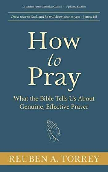 9781622455713-1622455711-How to Pray: What the Bible Tells Us About Genuine, Effective Prayer