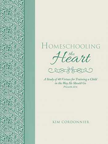 9781490881911-1490881913-Homeschooling the Heart: A Study of 40 Virtues for Training a Child in the Way He Should Go Proverbs 22:6
