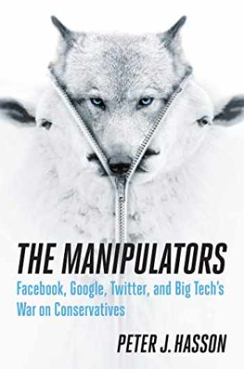 9781621579588-1621579581-The Manipulators: Facebook, Google, Twitter, and Big Tech's War on Conservatives