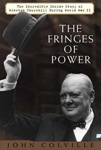 9781585745081-1585745081-The Fringes of Power: The Incredible Inside Story of Winston Churchill During WW II