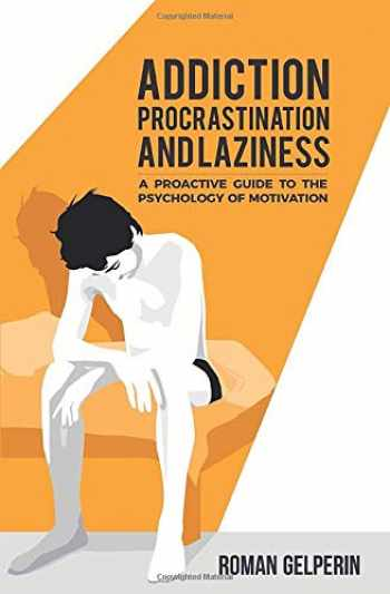 9781549786150-1549786156-Addiction, Procrastination, and Laziness: A Proactive Guide to the Psychology of Motivation