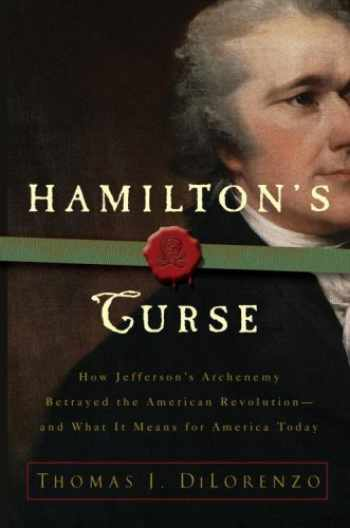 9780307382849-0307382842-Hamilton's Curse: How Jefferson's Arch Enemy Betrayed the American Revolution--and What It Means for Americans Today