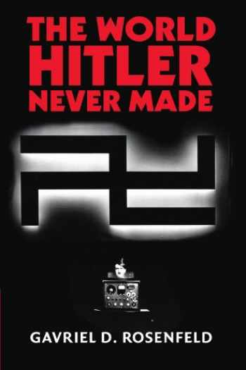 9781107402751-1107402751-The World Hitler Never Made: Alternate History and the Memory of Nazism (New Studies in European History)