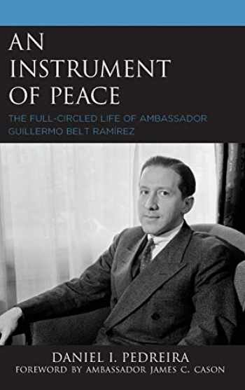 9781498592277-1498592279-An Instrument of Peace: The Full-Circled Life of Ambassador Guillermo Belt Ramírez