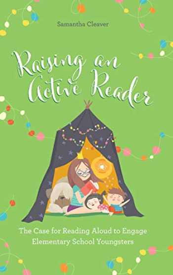 9781475849288-1475849281-Raising an Active Reader: The Case for Reading Aloud to Engage Elementary School Youngsters