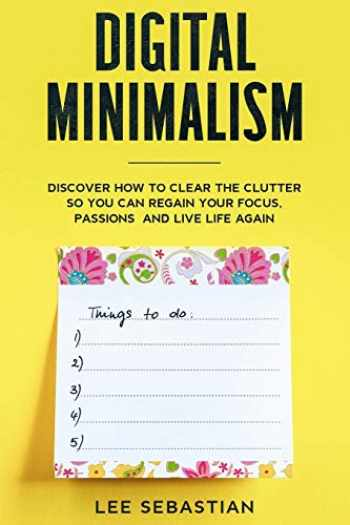 9781706492207-1706492200-Digital Minimalism: Discover How to Clear the Clutter So You Can Regain Your Focus, Passions and Live Life Again