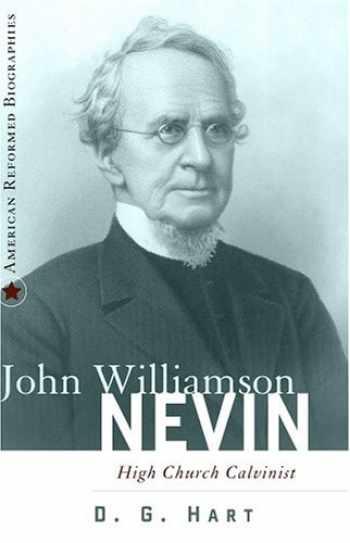 9780875526621-0875526624-John Williamson Nevin: High-Church Calvinist (American Reformed Biographies)