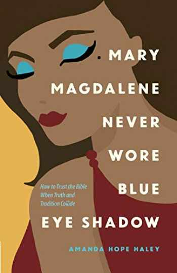 9780736975124-0736975128-Mary Magdalene Never Wore Blue Eye Shadow: How to Trust the Bible When Truth and Tradition Collide