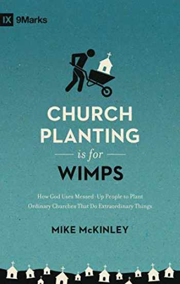 9781433557040-1433557045-Church Planting Is for Wimps: How God Uses Messed-Up People to Plant Ordinary Churches That Do Extraordinary Things (Redesign) (9Marks)