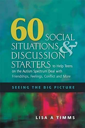 9781849058629-1849058628-60 Social Situations & Discussion Starters to Help Teens on the Autism Spectrum Deal With Friendships, Feelings, Conflict and More: Seeing the Big Picture