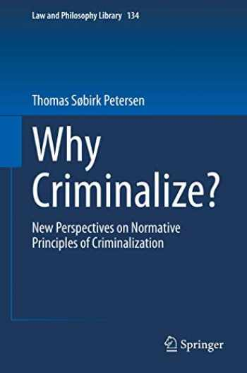 9783030346898-3030346897-Why Criminalize?: New Perspectives on Normative Principles of Criminalization (Law and Philosophy Library)