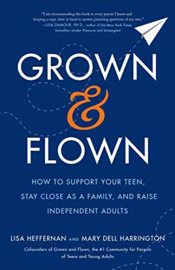 9781250188946-1250188946-Grown and Flown: How to Support Your Teen, Stay Close as a Family, and Raise Independent Adults
