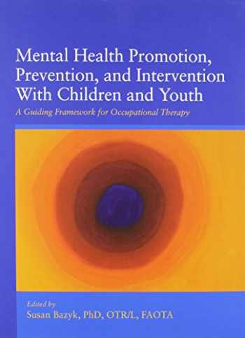 9781569003077-1569003076-Mental Health Promotion, Prevention, and Intervention With Children and Youth: A Guiding Framework for Occupational Therapy