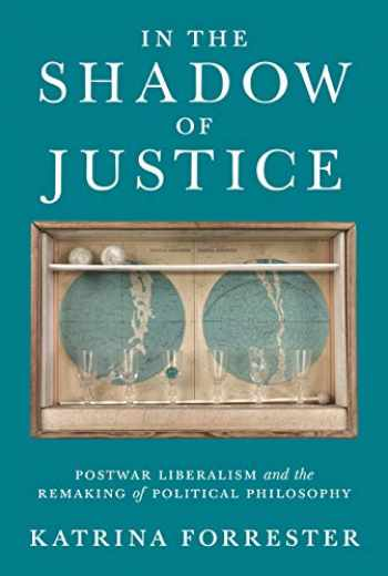 9780691163086-0691163081-In the Shadow of Justice: Postwar Liberalism and the Remaking of Political Philosophy