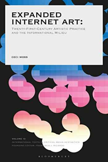9781501347764-1501347764-Expanded Internet Art: Twenty-First-Century Artistic Practice and the Informational Milieu (International Texts in Critical Media Aesthetics)