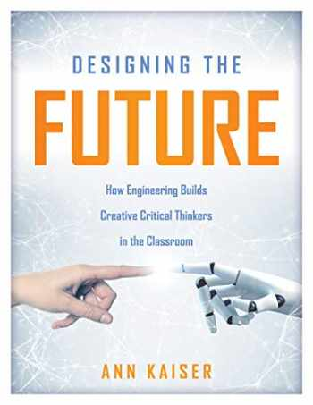9781947604551-1947604554-Designing the Future: How Engineering Builds Creative Critical Thinkers in the Classroom (Boost Critical and Creative Thinking Using the Engineering Design Process)