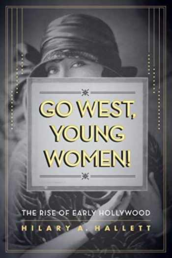 9780520274099-0520274091-Go West, Young Women!: The Rise of Early Hollywood