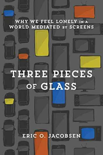 9781587434228-1587434229-Three Pieces of Glass: Why We Feel Lonely in a World Mediated by Screens