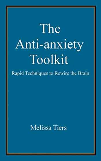 9781466451728-1466451726-The Anti-Anxiety Toolkit: Rapid techniques to rewire the brain