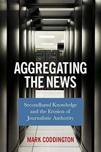 9780231187312-0231187319-Aggregating the News: Secondhand Knowledge and the Erosion of Journalistic Authority