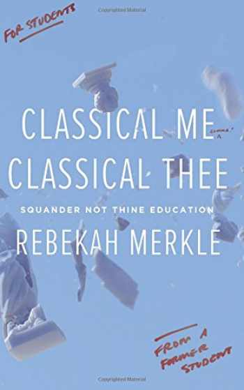 9781591282099-1591282098-Classical Me, Classical Thee: Squander Not Thine Education