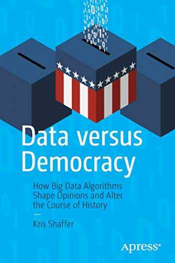 9781484245392-1484245393-Data versus Democracy: How Big Data Algorithms Shape Opinions and Alter the Course of History