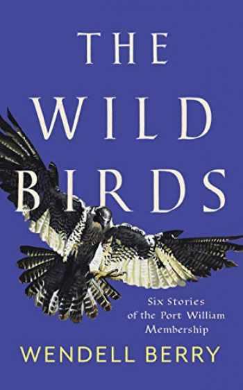 9781640092105-1640092102-The Wild Birds: Six Stories of the Port William Membership