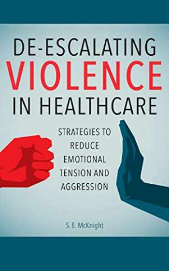 9781948057493-1948057492-De-escalating Violence in Healthcare: Strategies to Reduce Emotional Tension and Aggression