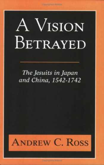 9781570754807-1570754802-A Vision Betrayed: The Jesuits in Japan and China 1542-1742