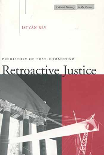 9780804736442-0804736448-Retroactive Justice: Prehistory of Post-Communism (Cultural Memory in the Present)