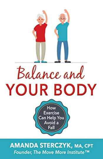 9781072499251-1072499258-Balance and Your Body: How Exercise Can Help You Avoid a Fall: (A seniors' home-based exercise plan to prevent falls, maintain independence, and stay in your own home longer)
