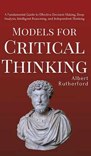 9781951385132-1951385136-Models for Critical Thinking: A Fundamental Guide to Effective Decision Making, Deep Analysis, Intelligent Reasoning, and Independent Thinking