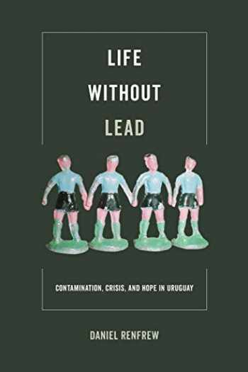 9780520295476-0520295471-Life without Lead: Contamination, Crisis, and Hope in Uruguay (Volume 4) (Critical Environments: Nature, Science, and Politics)